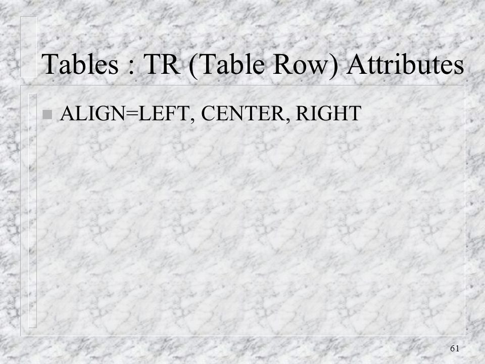 61 Tables : TR (Table Row) Attributes n ALIGN=LEFT, CENTER, RIGHT