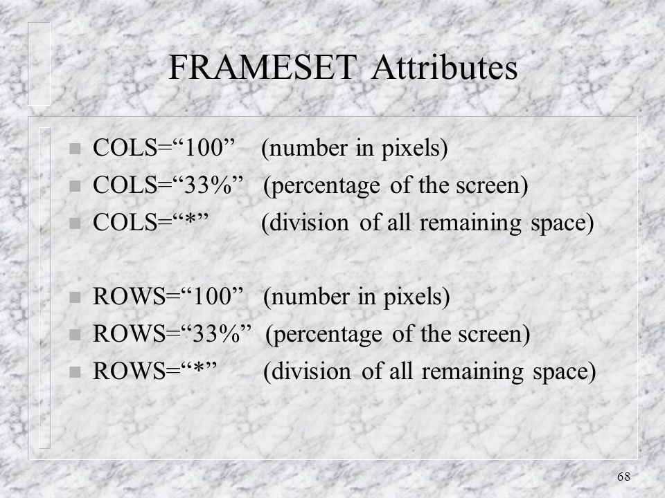 68 FRAMESET Attributes n COLS= 100 (number in pixels) n COLS= 33% (percentage of the screen) n COLS= * (division of all remaining space) n ROWS= 100 (number in pixels) n ROWS= 33% (percentage of the screen) n ROWS= * (division of all remaining space)