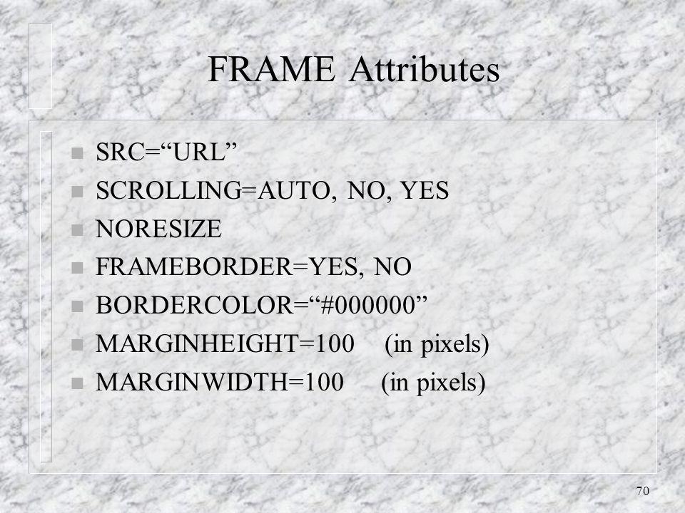 70 FRAME Attributes n SRC= URL n SCROLLING=AUTO, NO, YES n NORESIZE n FRAMEBORDER=YES, NO n BORDERCOLOR= #000000 n MARGINHEIGHT=100 (in pixels) n MARGINWIDTH=100 (in pixels)