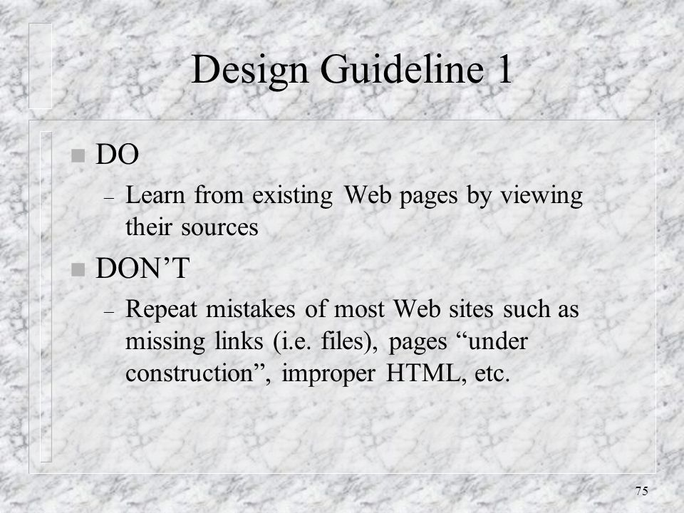 75 Design Guideline 1 n DO – Learn from existing Web pages by viewing their sources n DON'T – Repeat mistakes of most Web sites such as missing links (i.e.