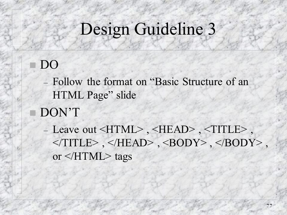 """77 Design Guideline 3 n DO – Follow the format on """"Basic Structure of an HTML Page"""" slide n DON'T – Leave out,,,,,,, or tags"""
