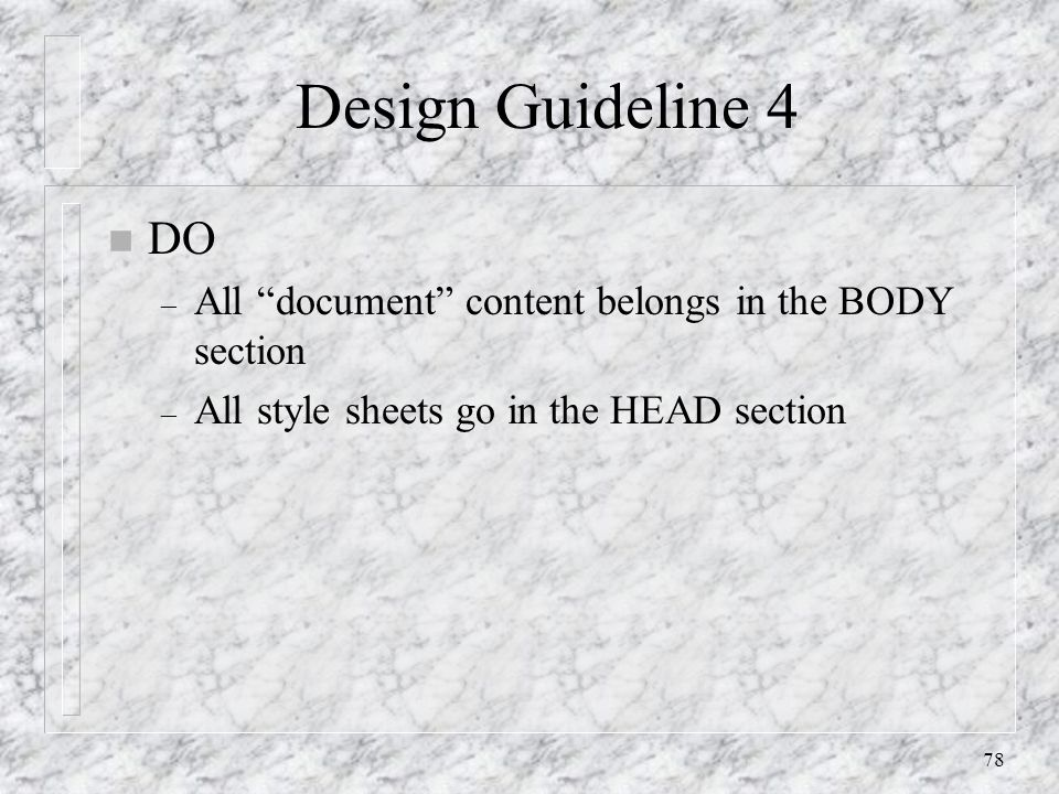 78 Design Guideline 4 n DO – All document content belongs in the BODY section – All style sheets go in the HEAD section