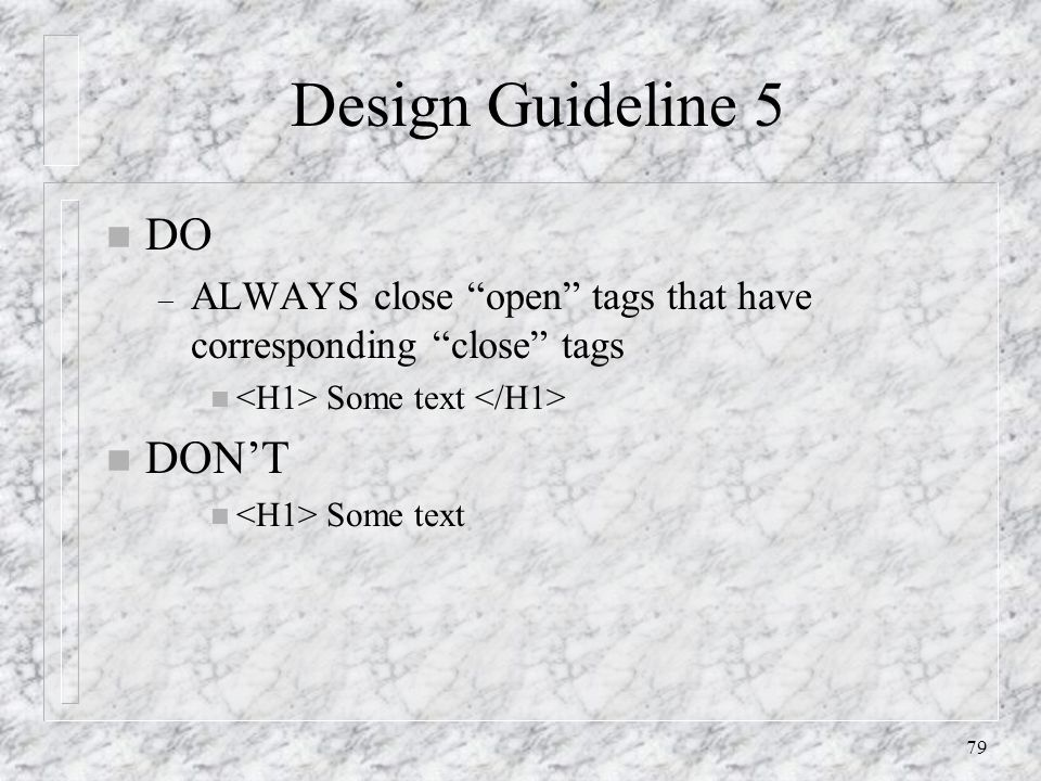 79 Design Guideline 5 n DO – ALWAYS close open tags that have corresponding close tags n Some text n DON'T n Some text