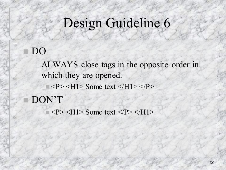 80 Design Guideline 6 n DO – ALWAYS close tags in the opposite order in which they are opened.
