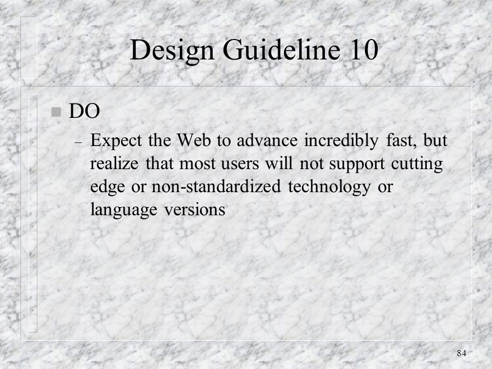 84 Design Guideline 10 n DO – Expect the Web to advance incredibly fast, but realize that most users will not support cutting edge or non-standardized technology or language versions
