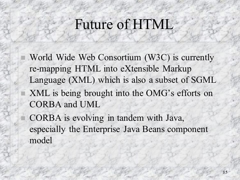 85 Future of HTML n World Wide Web Consortium (W3C) is currently re-mapping HTML into eXtensible Markup Language (XML) which is also a subset of SGML n XML is being brought into the OMG's efforts on CORBA and UML n CORBA is evolving in tandem with Java, especially the Enterprise Java Beans component model