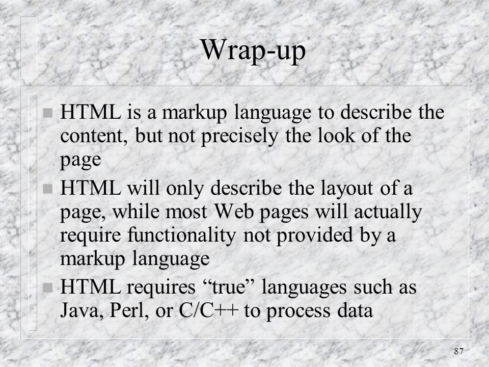 87 Wrap-up n HTML is a markup language to describe the content, but not precisely the look of the page n HTML will only describe the layout of a page, while most Web pages will actually require functionality not provided by a markup language n HTML requires true languages such as Java, Perl, or C/C++ to process data