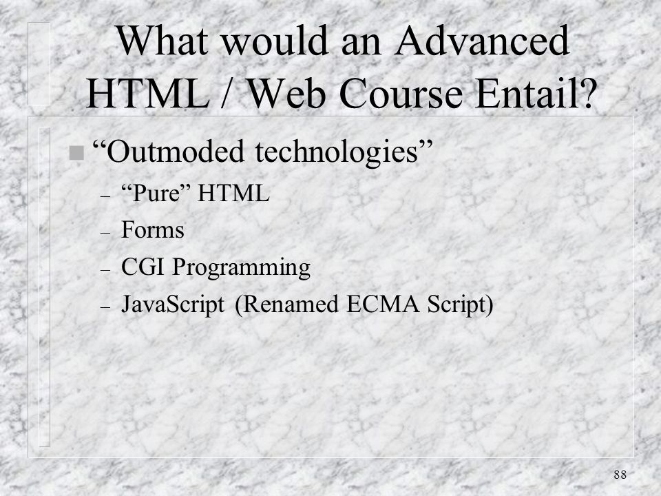 """88 What would an Advanced HTML / Web Course Entail? n """"Outmoded technologies"""" – """"Pure"""" HTML – Forms – CGI Programming – JavaScript (Renamed ECMA Scrip"""