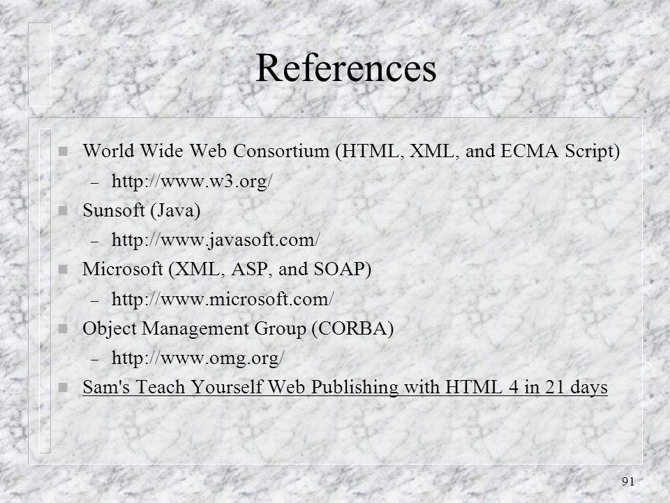 91 References n World Wide Web Consortium (HTML, XML, and ECMA Script) – http://www.w3.org/ n Sunsoft (Java) – http://www.javasoft.com/ n Microsoft (XML, ASP, and SOAP) – http://www.microsoft.com/ n Object Management Group (CORBA) – http://www.omg.org/ n Sam s Teach Yourself Web Publishing with HTML 4 in 21 days