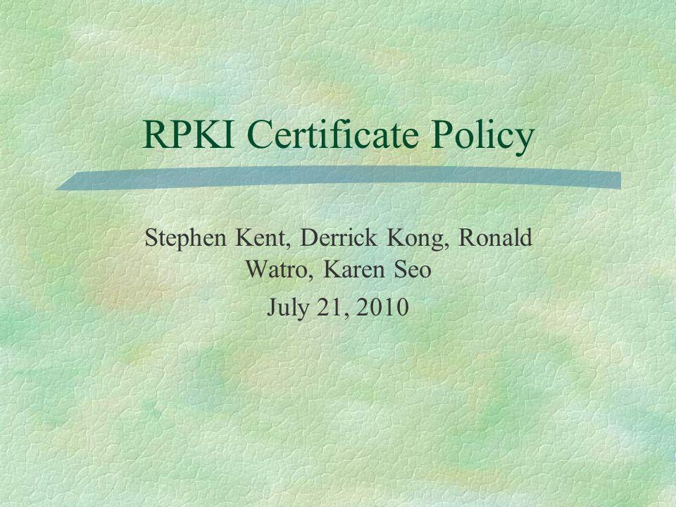 RPKI Certificate Policy Stephen Kent, Derrick Kong, Ronald Watro, Karen Seo July 21, 2010
