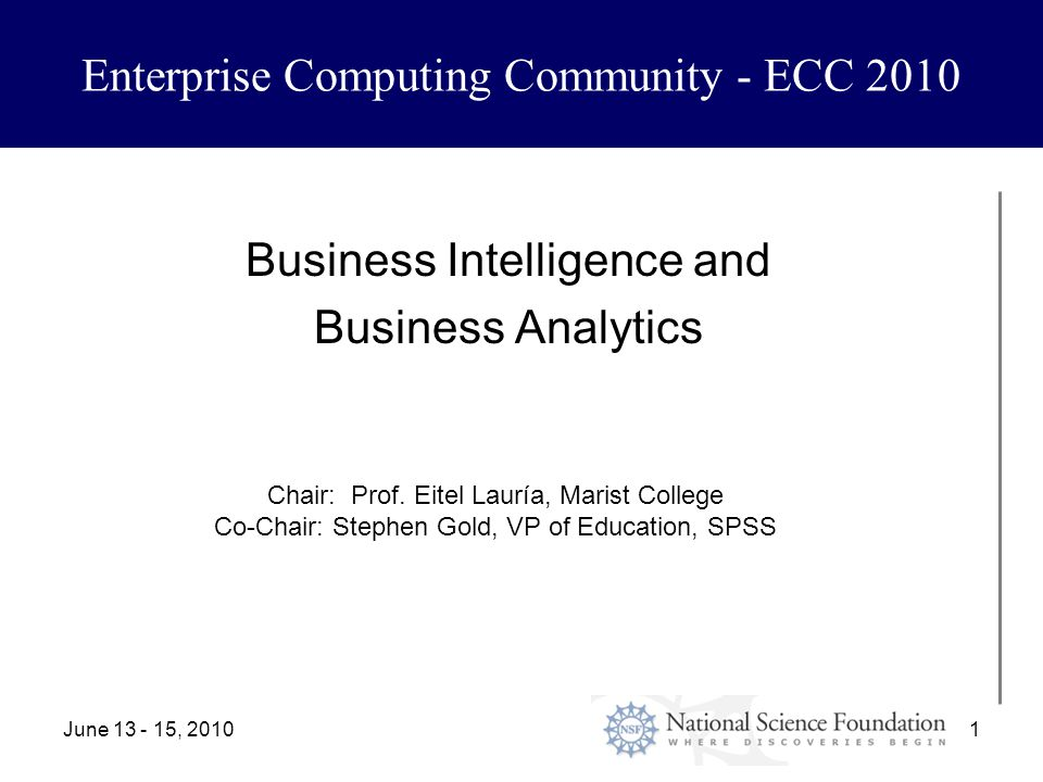 June 13 - 15, 20101 Enterprise Computing Community - ECC 2010 Business Intelligence and Business Analytics Chair: Prof.