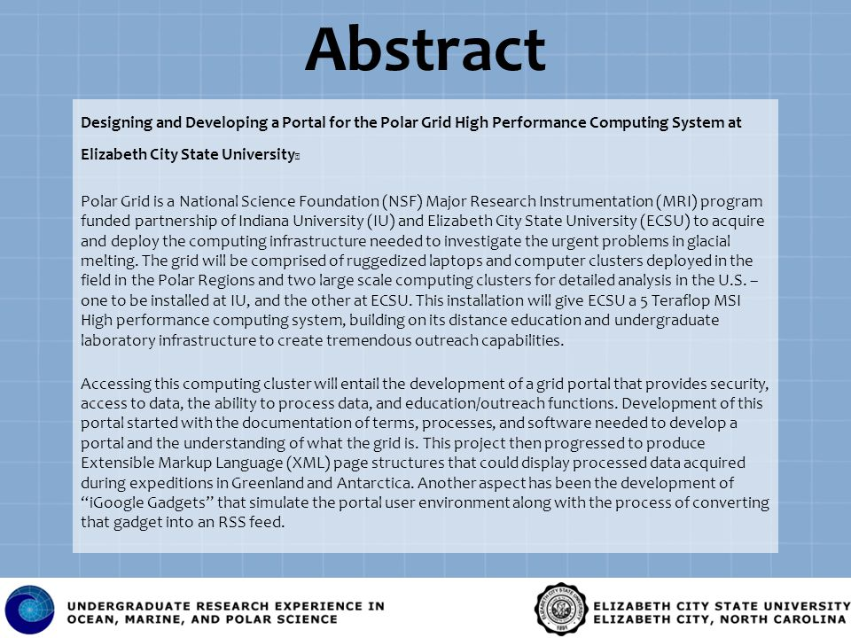 Abstract Designing and Developing a Portal for the Polar Grid High Performance Computing System at Elizabeth City State University Polar Grid is a National Science Foundation (NSF) Major Research Instrumentation (MRI) program funded partnership of Indiana University (IU) and Elizabeth City State University (ECSU) to acquire and deploy the computing infrastructure needed to investigate the urgent problems in glacial melting.