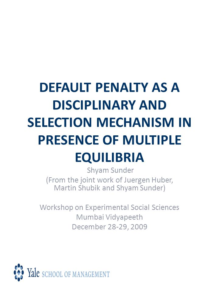 DEFAULT PENALTY AS A DISCIPLINARY AND SELECTION MECHANISM IN PRESENCE OF MULTIPLE EQUILIBRIA Shyam Sunder (From the joint work of Juergen Huber, Martin Shubik and Shyam Sunder) Workshop on Experimental Social Sciences Mumbai Vidyapeeth December 28-29, 2009