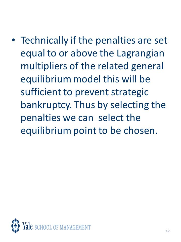 12 Technically if the penalties are set equal to or above the Lagrangian multipliers of the related general equilibrium model this will be sufficient to prevent strategic bankruptcy.
