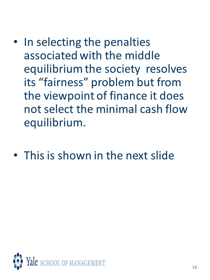 13 In selecting the penalties associated with the middle equilibrium the society resolves its fairness problem but from the viewpoint of finance it does not select the minimal cash flow equilibrium.