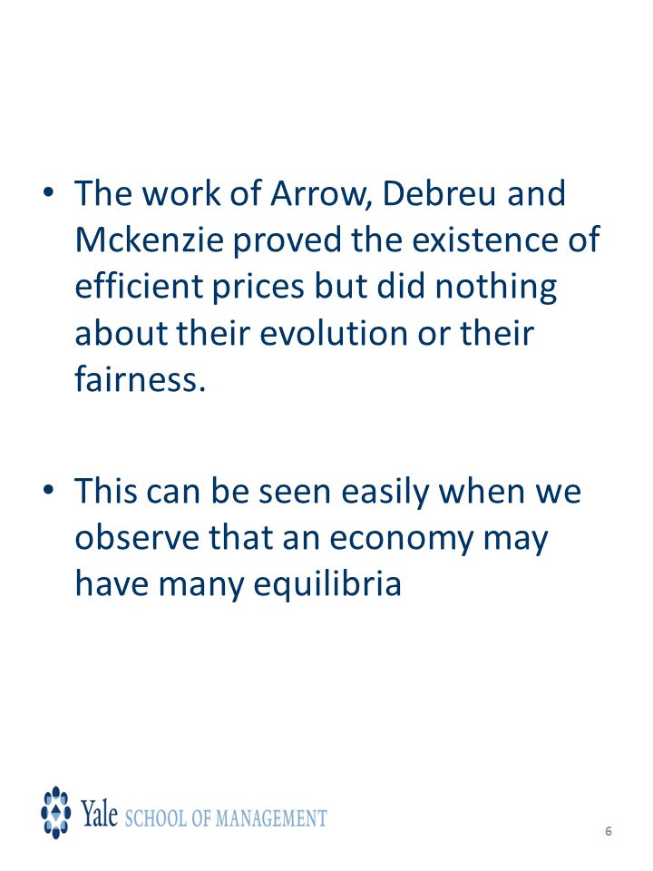 6 The work of Arrow, Debreu and Mckenzie proved the existence of efficient prices but did nothing about their evolution or their fairness.