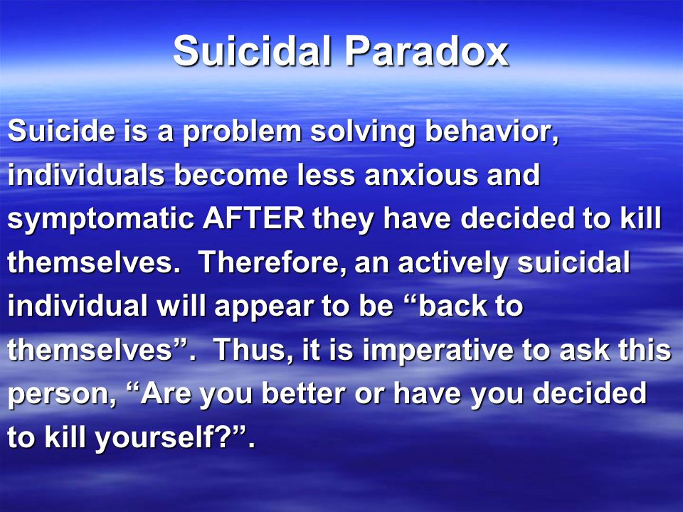 Suicidal Paradox Suicide is a problem solving behavior, individuals become less anxious and symptomatic AFTER they have decided to kill themselves.