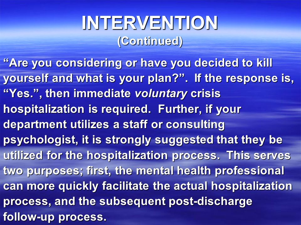 INTERVENTION (Continued) Are you considering or have you decided to kill yourself and what is your plan? .
