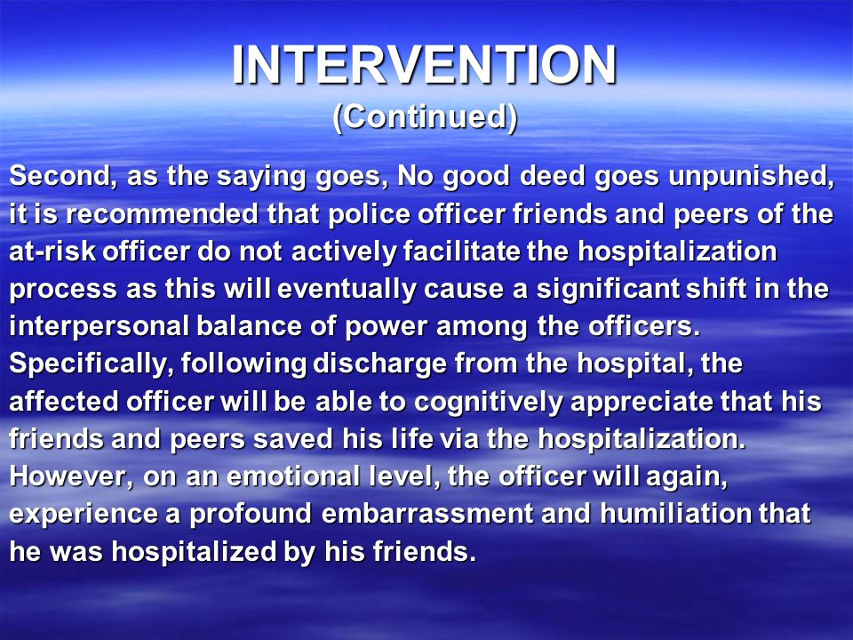 INTERVENTION (Continued) Second, as the saying goes, No good deed goes unpunished, it is recommended that police officer friends and peers of the at-risk officer do not actively facilitate the hospitalization process as this will eventually cause a significant shift in the interpersonal balance of power among the officers.