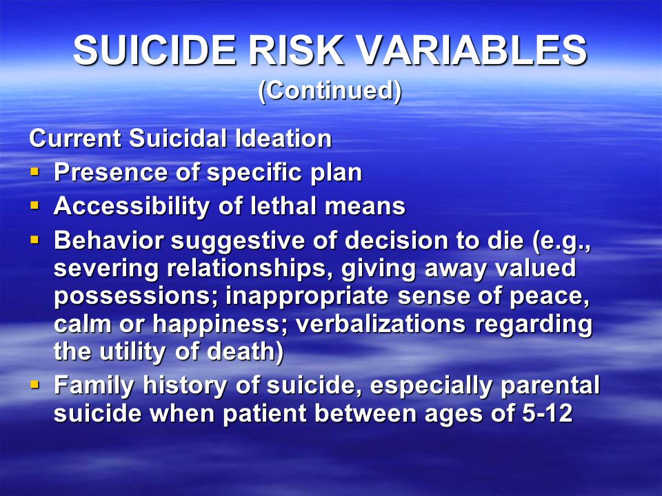 SUICIDE RISK VARIABLES (Continued) Current Suicidal Ideation  Presence of specific plan  Accessibility of lethal means  Behavior suggestive of decision to die (e.g., severing relationships, giving away valued possessions; inappropriate sense of peace, calm or happiness; verbalizations regarding the utility of death)  Family history of suicide, especially parental suicide when patient between ages of 5-12