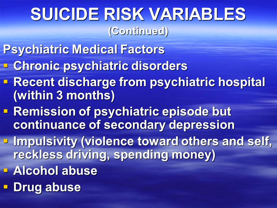 SUICIDE RISK VARIABLES (Continued) Psychiatric Medical Factors  Chronic psychiatric disorders  Recent discharge from psychiatric hospital (within 3 months)  Remission of psychiatric episode but continuance of secondary depression  Impulsivity (violence toward others and self, reckless driving, spending money)  Alcohol abuse  Drug abuse