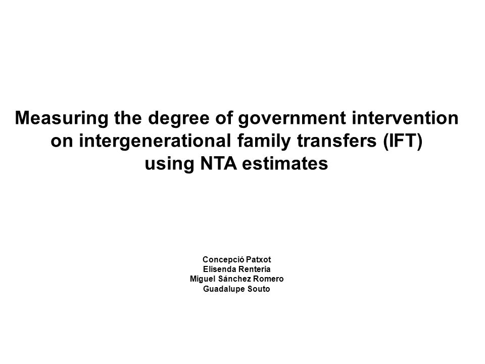 Measuring the degree of government intervention on intergenerational family transfers (IFT) using NTA estimates Concepció Patxot Elisenda Renteria Mig