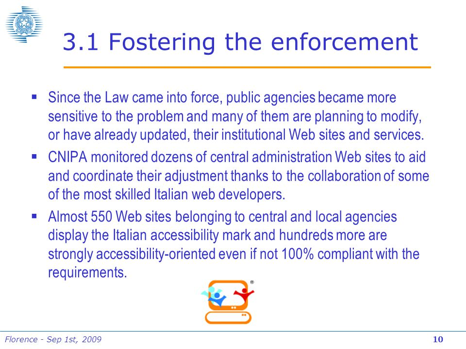 Florence - Sep 1st, 2009 10 3.1 Fostering the enforcement  Since the Law came into force, public agencies became more sensitive to the problem and many of them are planning to modify, or have already updated, their institutional Web sites and services.