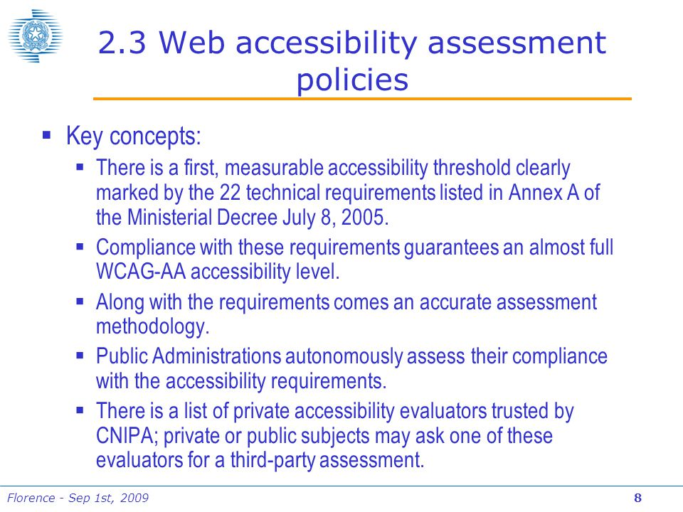 Florence - Sep 1st, 2009 8 2.3 Web accessibility assessment policies  Key concepts:  There is a first, measurable accessibility threshold clearly marked by the 22 technical requirements listed in Annex A of the Ministerial Decree July 8, 2005.