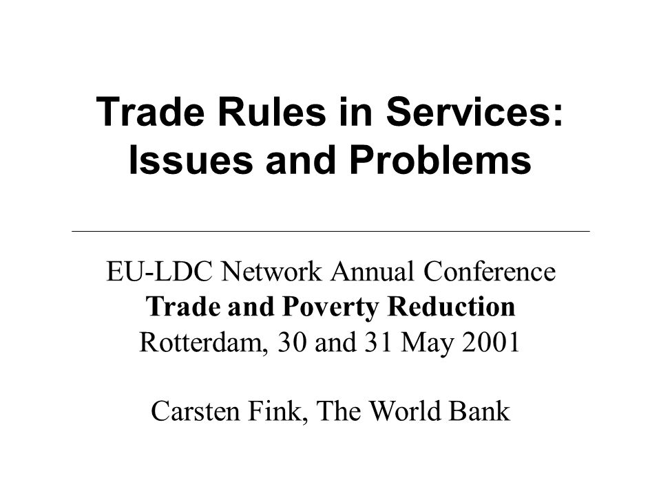 Trade Rules in Services: Issues and Problems Carsten Fink, The World Bank EU-LDC Network Annual Conference Trade and Poverty Reduction Rotterdam, 30 and 31 May 2001