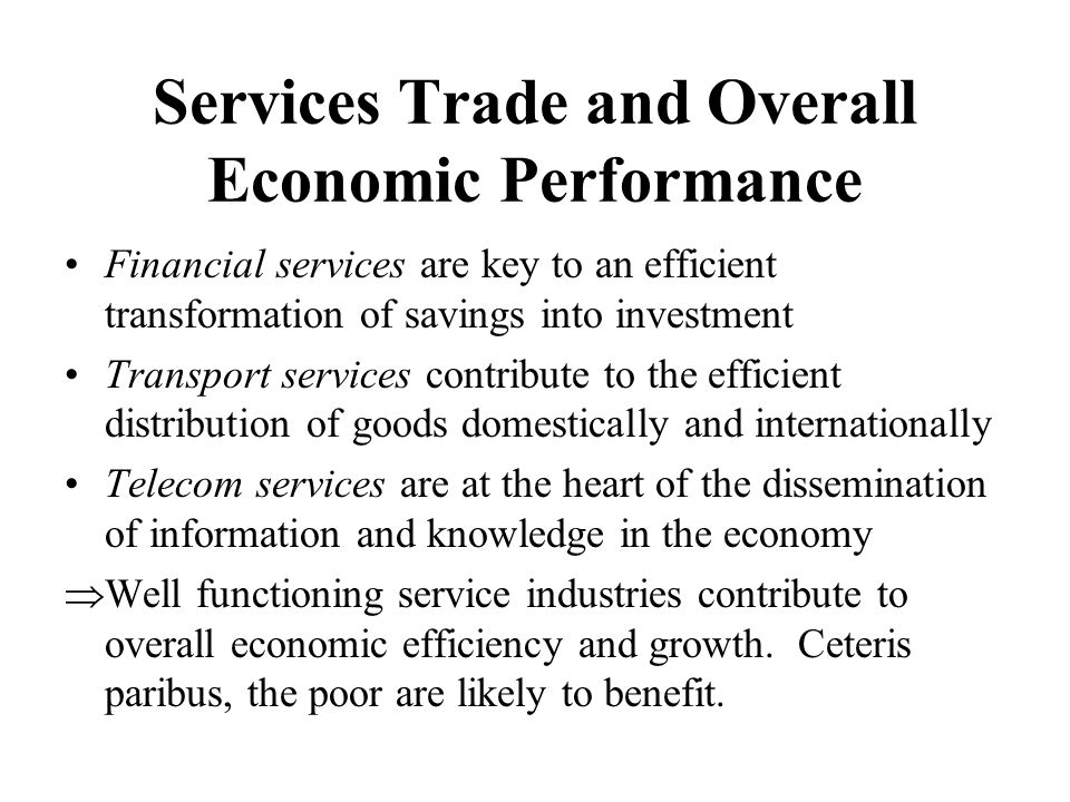 Services Trade and Overall Economic Performance Financial services are key to an efficient transformation of savings into investment Transport services contribute to the efficient distribution of goods domestically and internationally Telecom services are at the heart of the dissemination of information and knowledge in the economy  Well functioning service industries contribute to overall economic efficiency and growth.