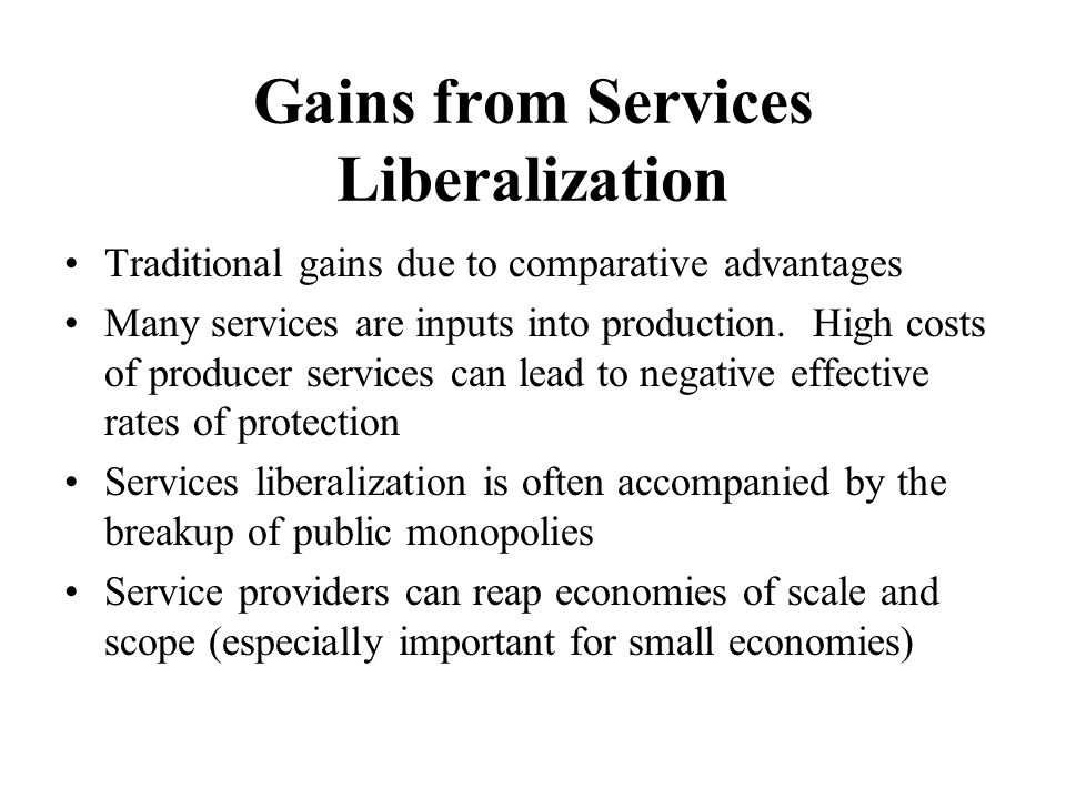 Gains from Services Liberalization Traditional gains due to comparative advantages Many services are inputs into production.