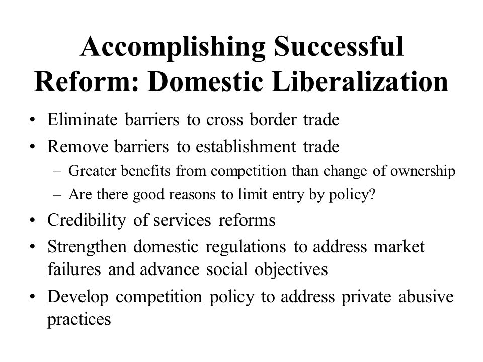 Accomplishing Successful Reform: Domestic Liberalization Eliminate barriers to cross border trade Remove barriers to establishment trade –Greater benefits from competition than change of ownership –Are there good reasons to limit entry by policy.
