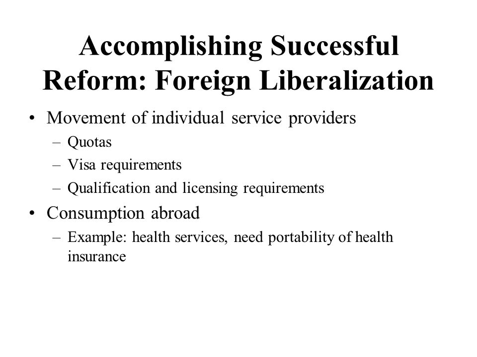 Accomplishing Successful Reform: Foreign Liberalization Movement of individual service providers –Quotas –Visa requirements –Qualification and licensing requirements Consumption abroad –Example: health services, need portability of health insurance