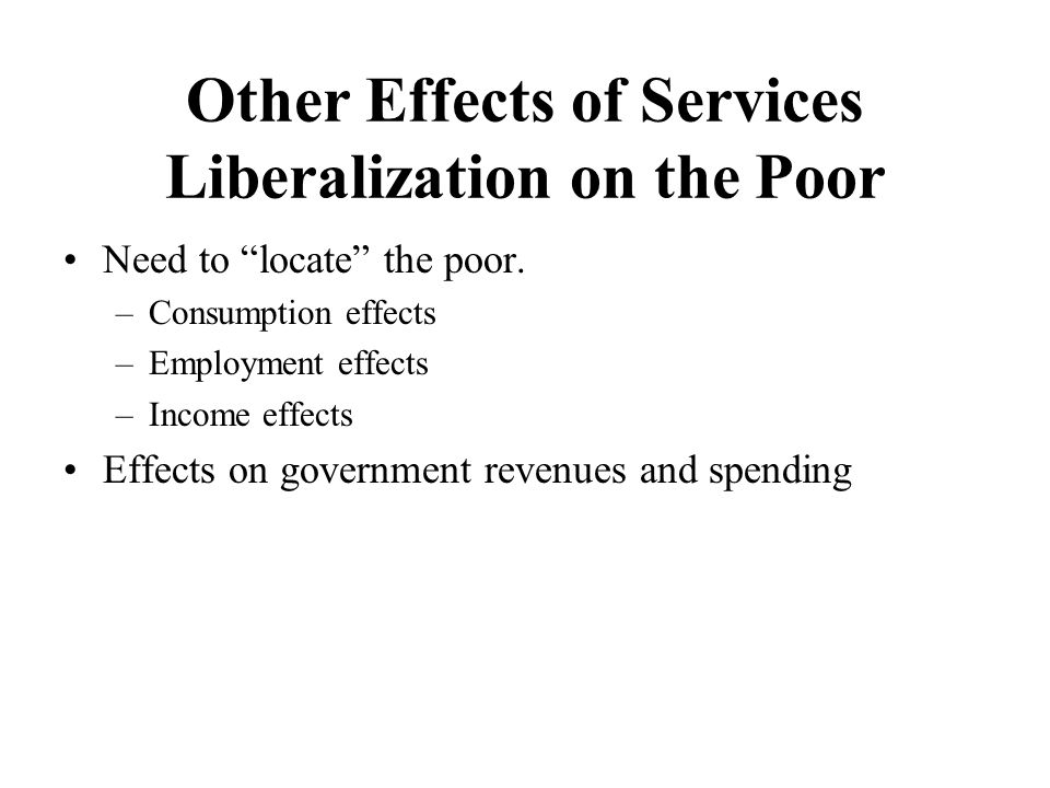 """Other Effects of Services Liberalization on the Poor Need to """"locate"""" the poor. –Consumption effects –Employment effects –Income effects Effects on go"""