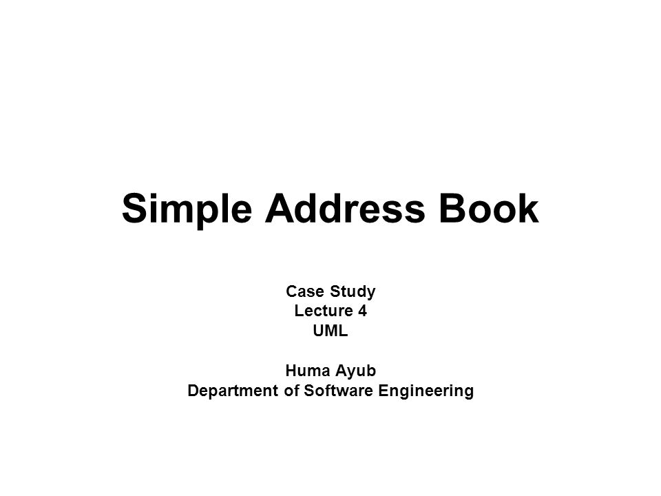 Simple Address Book Case Study Lecture 4 UML Huma Ayub Department of Software Engineering
