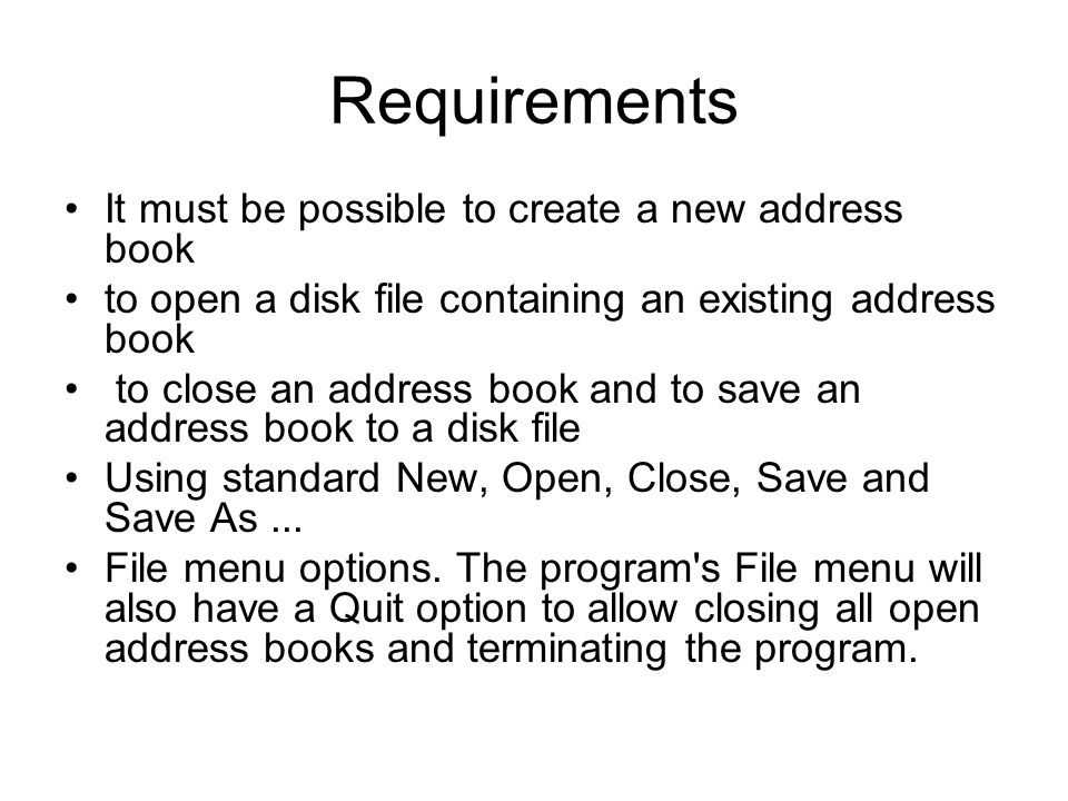 Requirements It must be possible to create a new address book to open a disk file containing an existing address book to close an address book and to