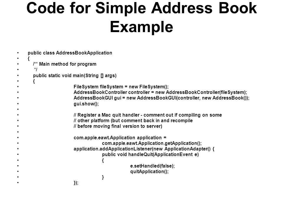 Code for Simple Address Book Example public class AddressBookApplication { /** Main method for program */ public static void main(String [] args) { Fi
