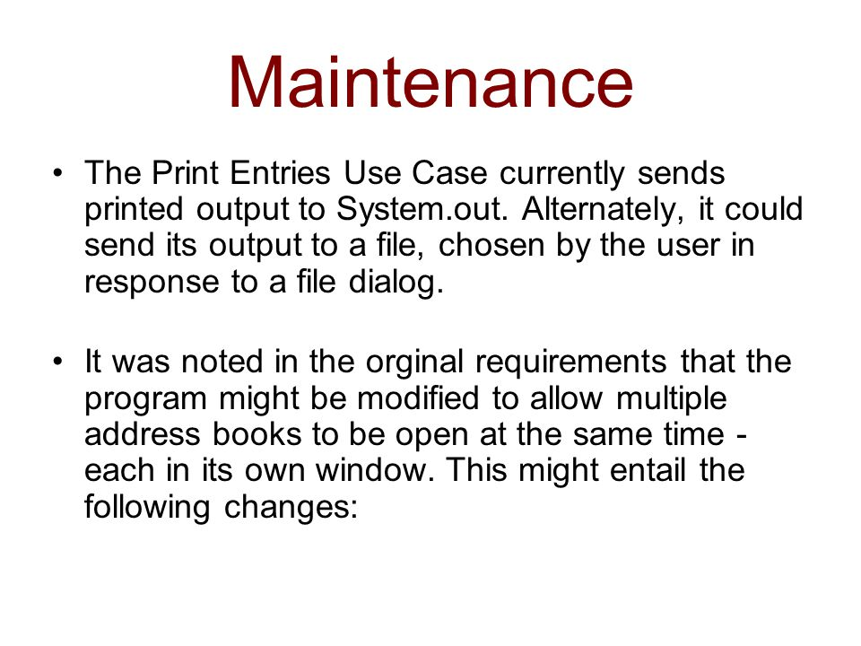 Maintenance The Print Entries Use Case currently sends printed output to System.out. Alternately, it could send its output to a file, chosen by the us