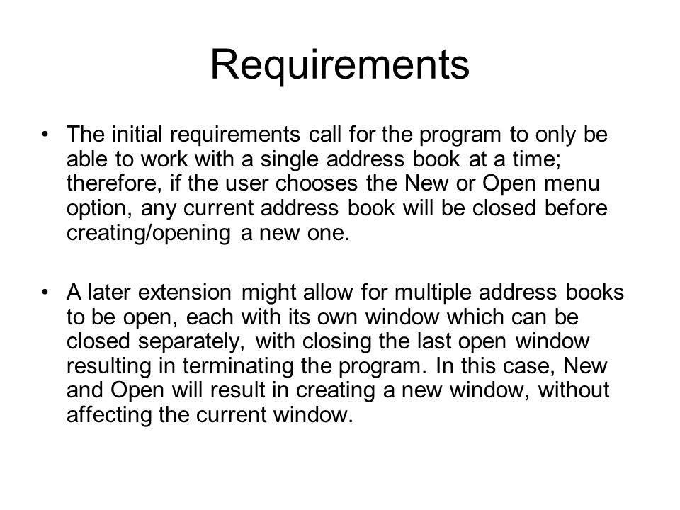 Requirements The initial requirements call for the program to only be able to work with a single address book at a time; therefore, if the user choose