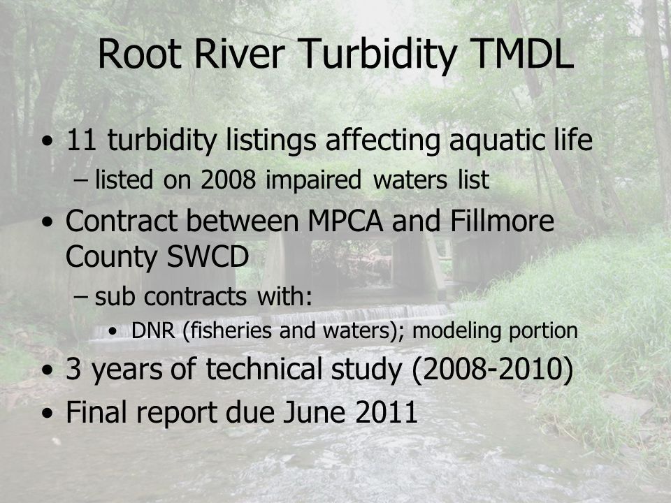 Root River Turbidity TMDL 11 turbidity listings affecting aquatic life –listed on 2008 impaired waters list Contract between MPCA and Fillmore County SWCD –sub contracts with: DNR (fisheries and waters); modeling portion 3 years of technical study (2008-2010) Final report due June 2011