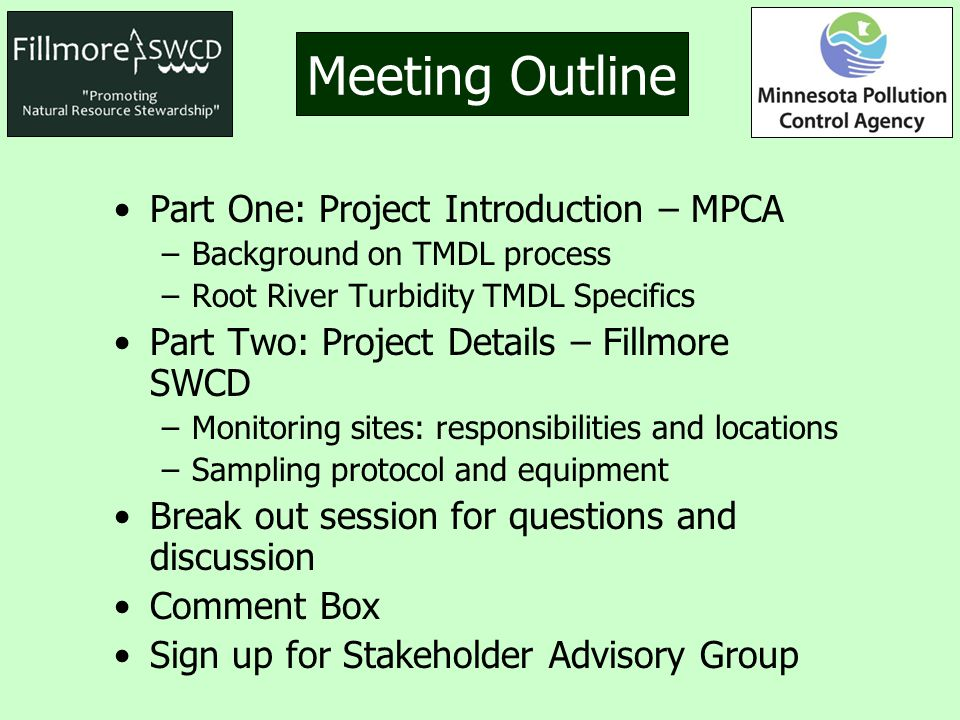 Meeting Outline Part One: Project Introduction – MPCA –Background on TMDL process –Root River Turbidity TMDL Specifics Part Two: Project Details – Fillmore SWCD –Monitoring sites: responsibilities and locations –Sampling protocol and equipment Break out session for questions and discussion Comment Box Sign up for Stakeholder Advisory Group