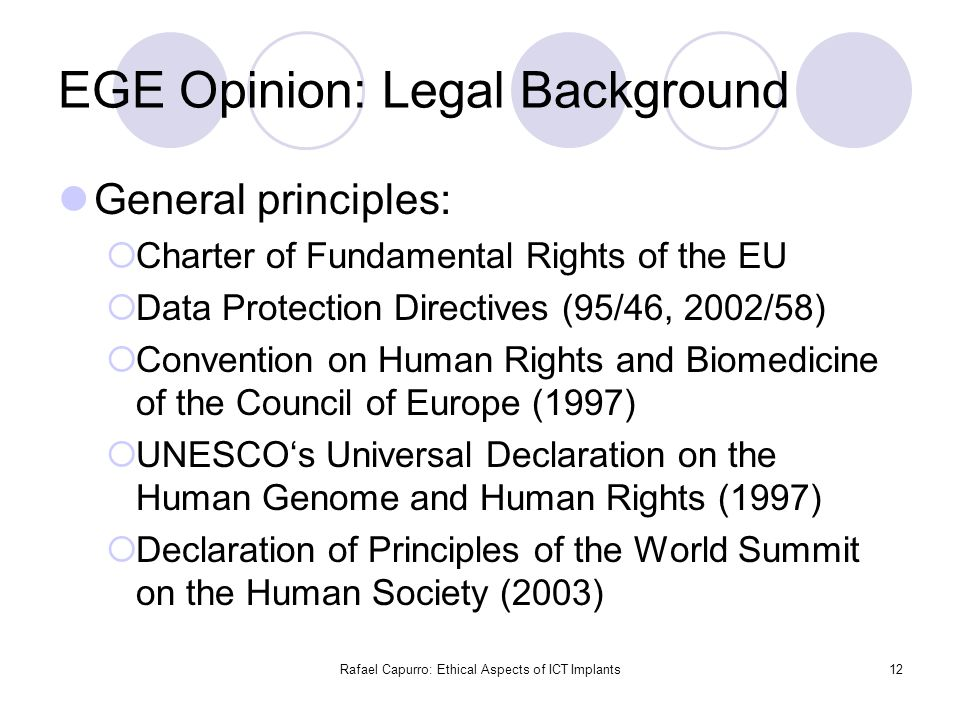 Rafael Capurro: Ethical Aspects of ICT Implants12 EGE Opinion: Legal Background General principles:  Charter of Fundamental Rights of the EU  Data P