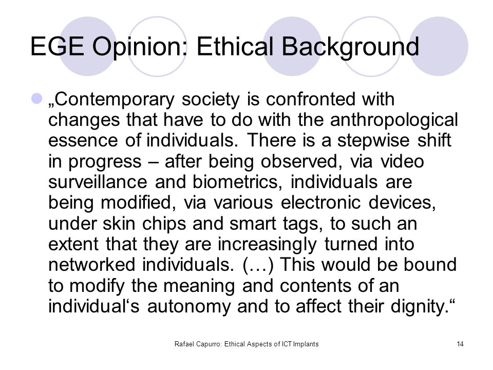 "Rafael Capurro: Ethical Aspects of ICT Implants14 EGE Opinion: Ethical Background ""Contemporary society is confronted with changes that have to do wit"