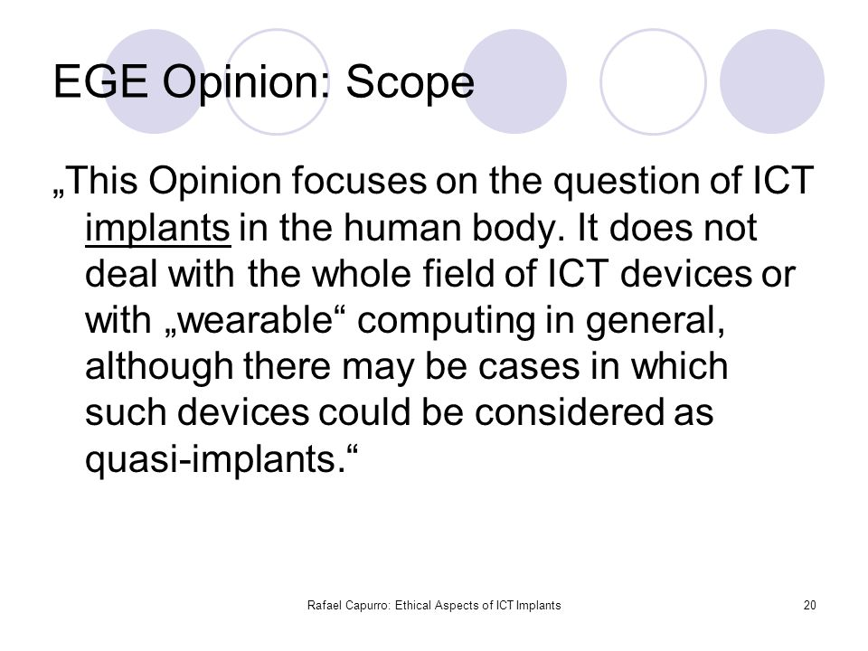 "Rafael Capurro: Ethical Aspects of ICT Implants20 EGE Opinion: Scope ""This Opinion focuses on the question of ICT implants in the human body. It does"