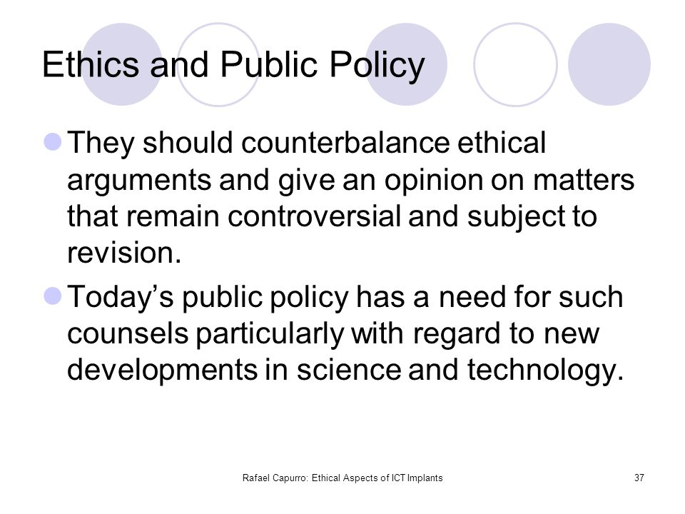 Rafael Capurro: Ethical Aspects of ICT Implants37 Ethics and Public Policy They should counterbalance ethical arguments and give an opinion on matters