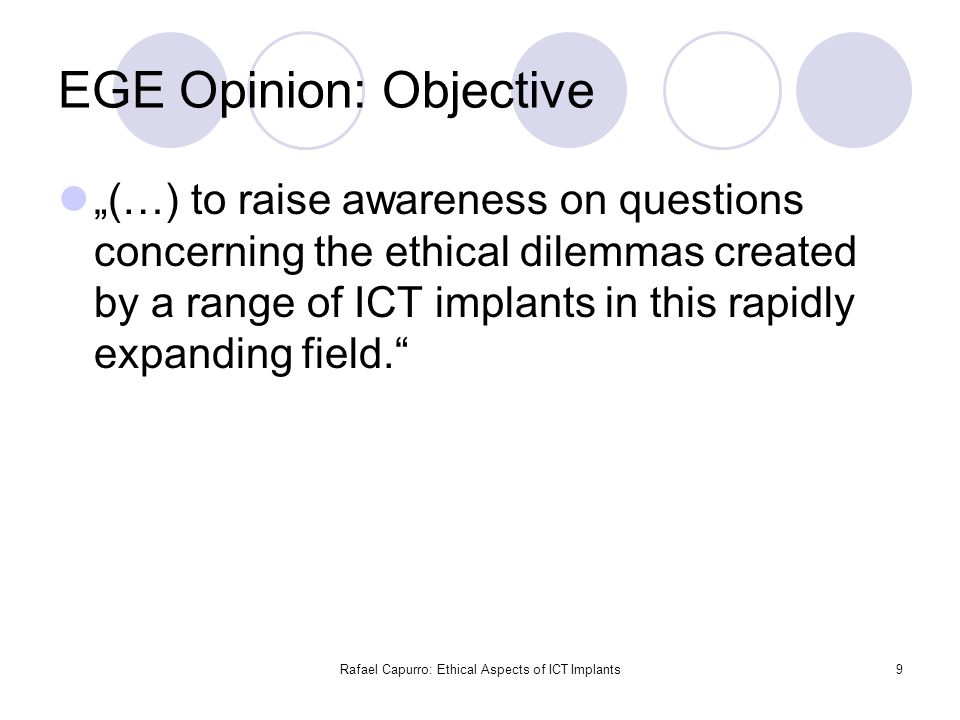 "Rafael Capurro: Ethical Aspects of ICT Implants9 EGE Opinion: Objective ""(…) to raise awareness on questions concerning the ethical dilemmas created b"