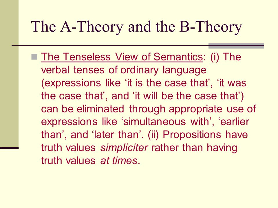 The A-Theory and the B-Theory The Tenseless View of Semantics: (i) The verbal tenses of ordinary language (expressions like 'it is the case that', 'it was the case that', and 'it will be the case that') can be eliminated through appropriate use of expressions like 'simultaneous with', 'earlier than', and 'later than'.