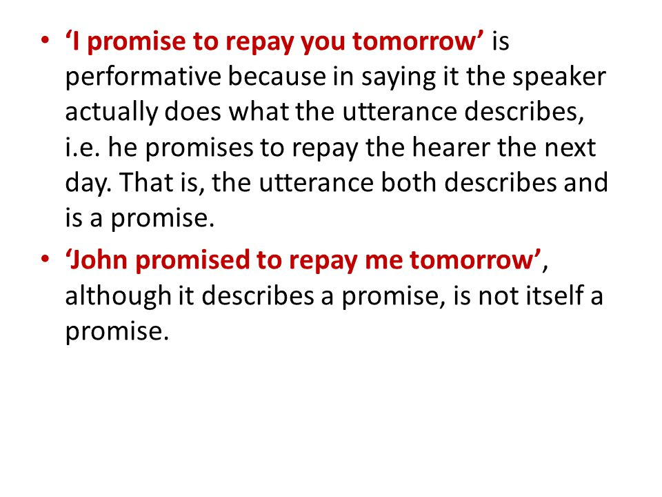 'I promise to repay you tomorrow' is performative because in saying it the speaker actually does what the utterance describes, i.e.