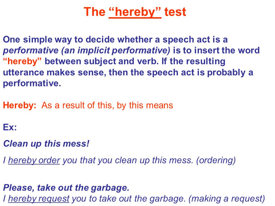 The hereby test One simple way to decide whether a speech act is a performative (an implicit performative) is to insert the word hereby between subject and verb.