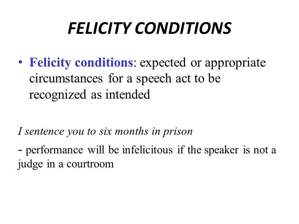 FELICITY CONDITIONS Felicity conditions: expected or appropriate circumstances for a speech act to be recognized as intended I sentence you to six months in prison - performance will be infelicitous if the speaker is not a judge in a courtroom